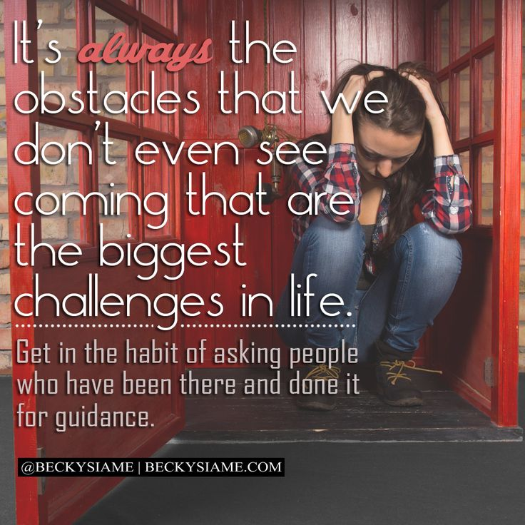 BECKYSIAME.COM   It's always the obstacles that we don't even see coming that are the biggest challenges in life. Get in the habit of asking people who have been there and done it for guidance.
