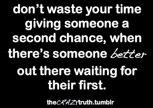 Don't waste your time giving someone a second chance, when there's someone out better out there waiting for their first.  the CRAZY truth #Quotes #Life