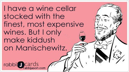 I have a wine cellar stocked with the finest, most expensive wines. But I only make kiddush on Manischewitz. By Rabbi Jason Miller