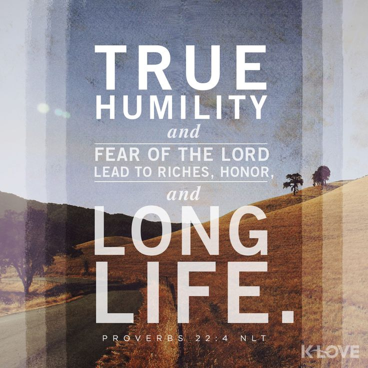 K-LOVE Daily Verse: True humility and fear of the LORD lead to riches, honor, and long life. Proverbs 22:4 NLT