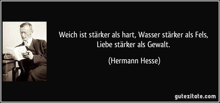 Weich ist stärker als hart, Wasser stärker als Fels, Liebe stärker als Gewalt. (Hermann Hesse)