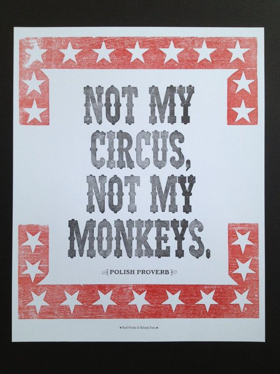 Not My Circus Not My Monkeys. A Polish proverb that is another way of saying not my problem. I don't know why I love it so much but I do.Not My Problems, Remember This, Monkeys, Dramas, Not My Circus, Funny, Favorite Quotes, Polish Proverbs, Mottos