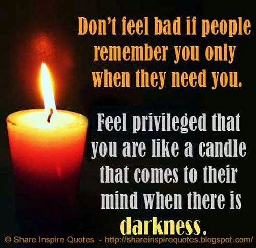 Don't feel bad if people remember you only when they need you. Feel privileged that you are like a candle that comes to their mind when there is darkness.  #Life #Lifelessons #Lifeadvice #Lifequotes #quotesonLife #Lifequotesandsayings #bad #remember #privileged #candle #mind #darkness #shareinspirequotes #share #inspire #quotes #whatsappstatus #whatsapp