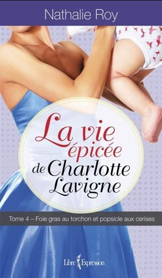 Vie épicée de Charlotte Lavigne(La) T.04 Foie gras au torchon et popsicle aux cerises par ROY, NATHALIE