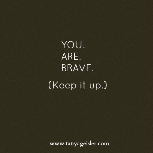 You.Are.Brave. (Keep it up.)  New post: http://www.tanyageisler.com/for-the-moment-and-it-will-come-that-has-you-question-your-bravery/