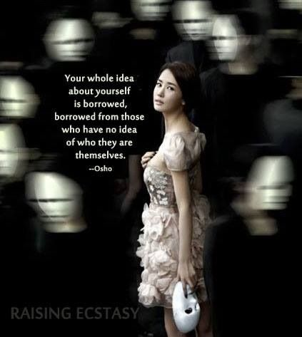 Your Whole idea about YourSelf is borrowed from those who have no idea of who they are themselves .. Osho