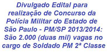 A Polícia Militar do Estado de São Paulo divulga Edital p/ realização de Concurso que visa o preenchimento de 2.000 (duas mil) vagas na graduação inicial de Soldado PM de 2ª Classe do QPPM (Quadro de Praças de Polícia Militar). O salário inicial é de R$ 2.563,28. Para concorrer são requisitos formação no Ensino Médio, possuir CNH e outros. As inscrições se iniciam no dia 21/10/2013.  Leia mais…