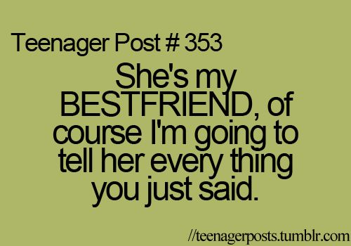 This is so true! I tell EVERYTHING to my best friend!