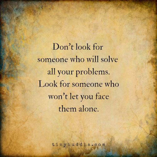 Don't look for someone who will solve all your problem. Look for someone who won't let you face them alone.