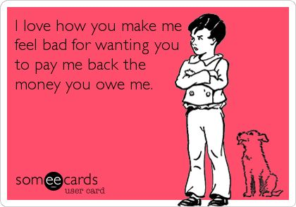 I love how you make me feel bad for wanting you to pay me back the money you owe me.