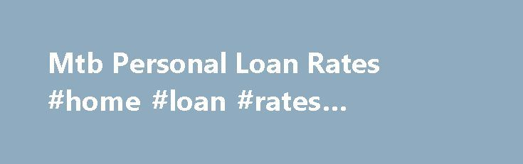 Mtb Personal Loan Rates #home #loan #rates #comparison http://loans.remmont.com/mtb-personal-loan-rates-home-loan-rates-comparison/  #car loan rates # Mtb Personal Loan Rates Find detailed info on M T Bank loans along with the loan rates to meet your financial needs.Personal Banking. Checking. Competitive fixed interest rates;. Requirements of our Home Equity Loans. To apply for an equity loan, you must: Be 18 years of age. M T Bank Personal […]The post Mtb Personal Loan Rates #home #loan…
