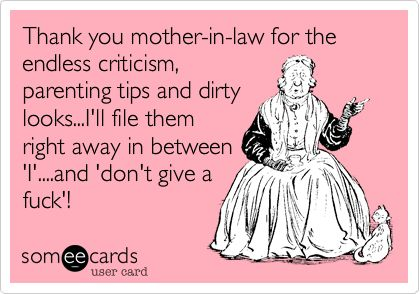 Thank you mother-in-law for the endless criticism, parenting tips and dirty looks...I'll file them right away in between 'I'....and 'don't give a fuck'!