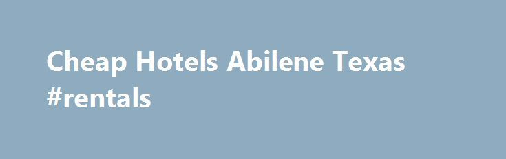 Cheap Hotels Abilene Texas #rentals http://rental.remmont.com/cheap-hotels-abilene-texas-rentals/  #cheap rent homes # Because Maui s year-round temperatures continues at a reliable 75-80 degrees in the course of all day every day, Finest is the ideal year-circular deluxe shore family Cheap hotels abilene texas vacation. Multiple deals consist of about Buck50 to Dollar180. They have got tips on a listing miles long on the...