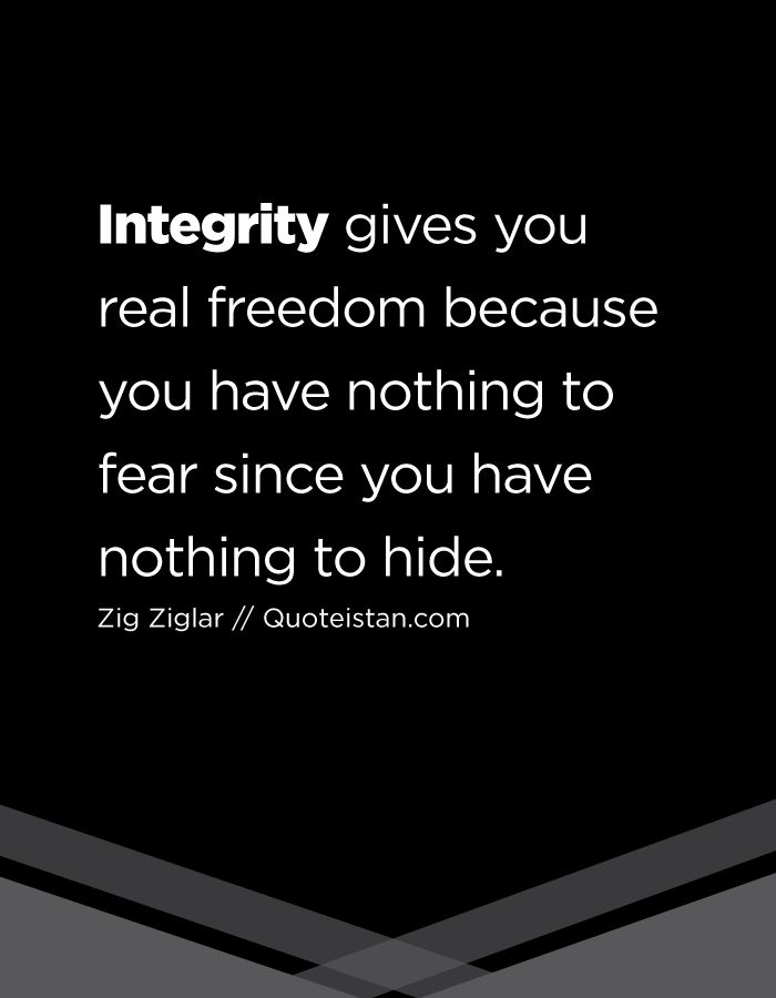 Integrity gives you real freedom because you have nothing to fear since you have nothing to hide.