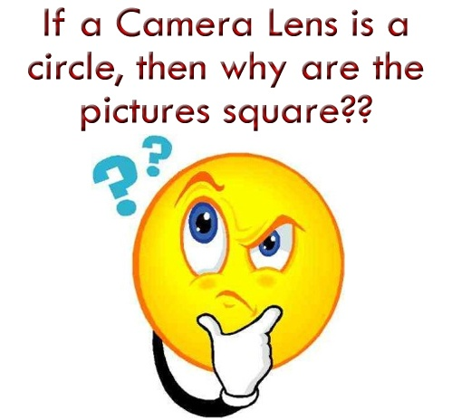 Hmmm... if a camera lens is a circle, then why are the pictures square?!?