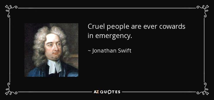Cruel people are ever cowards in emergency. - Jonathan Swift