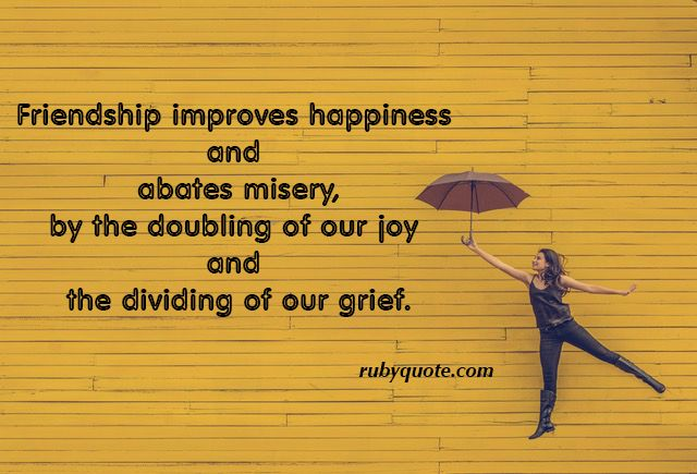Friendship improves happiness and abates misery, by the doubling of our joy and the dividing of our grief.
