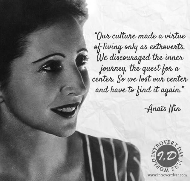 """Our culture made a virtue of living only as extroverts. We discouraged the inner journey, the quest for a center. So we lost our center and have to find it again."" ― Anaïs Nin"