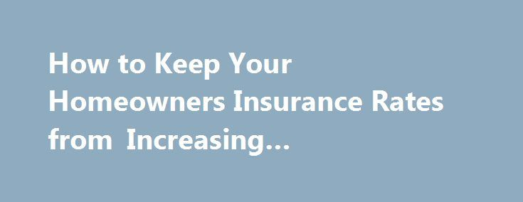 How to Keep Your Homeowners Insurance Rates from Increasing #inexpensive #auto #insurance http://insurance.remmont.com/how-to-keep-your-homeowners-insurance-rates-from-increasing-inexpensive-auto-insurance/  #home insurance rates # How To Keep Your Homeowners Insurance Rates From Increasing Back to Resources Article 5 of 8 in Homeowners Insurance Coverage Basics The cost of home insurance is measured by the premium rates that you will need to pay monthly or yearly. Your homeowners insurance…
