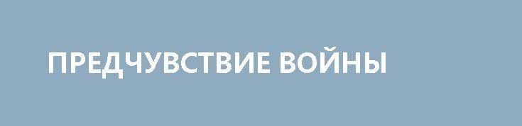 ПРЕДЧУВСТВИЕ ВОЙНЫ http://rusdozor.ru/2017/04/15/predchuvstvie-vojny/  Юрий Воробьевский — писатель — о том, что в воздухе разлита тревога, мир накануне военных испытаний, возможно, тех, о которых предупреждали святые отцы Православия.