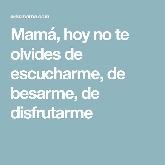 Mamá, hoy no te olvides de escucharme, de besarme, de disfrutarme