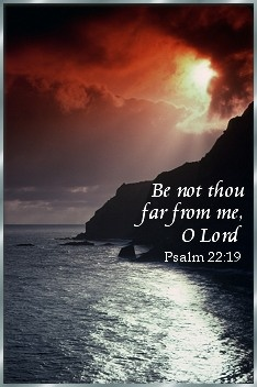 "Psalm 22:19 "" Be not thou far from me oh Lord"""