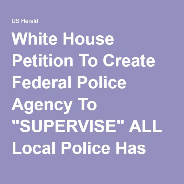 "White House Petition To Create Federal Police Agency To ""SUPERVISE"" ALL Local Police Has STARTLING Number Of Signatures Already ⋆ US Herald"