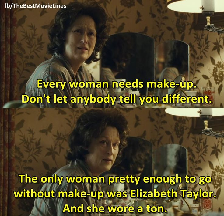 """""""Every woman needs make-up. Don't let anybody tell you different. The only woman pretty enough to go without makeup was Elizabeth Taylor, and she wore a ton.""""  - Meryl Streep in August: Osage County (2013)"""