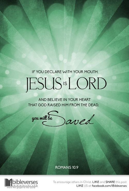 Romans 10:9 because, if you confess with your mouth that Jesus is Lord and believe in your heart that God raised him from the dead, you will be saved.