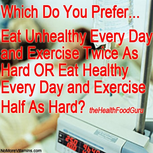 Which Do You Prefer... Eat Unhealthy Every Day and Exercise Twice As Hard OR Eat Healthy Every Day and Exercise Half As Hard? https://theHealthFoodGuru.com/products