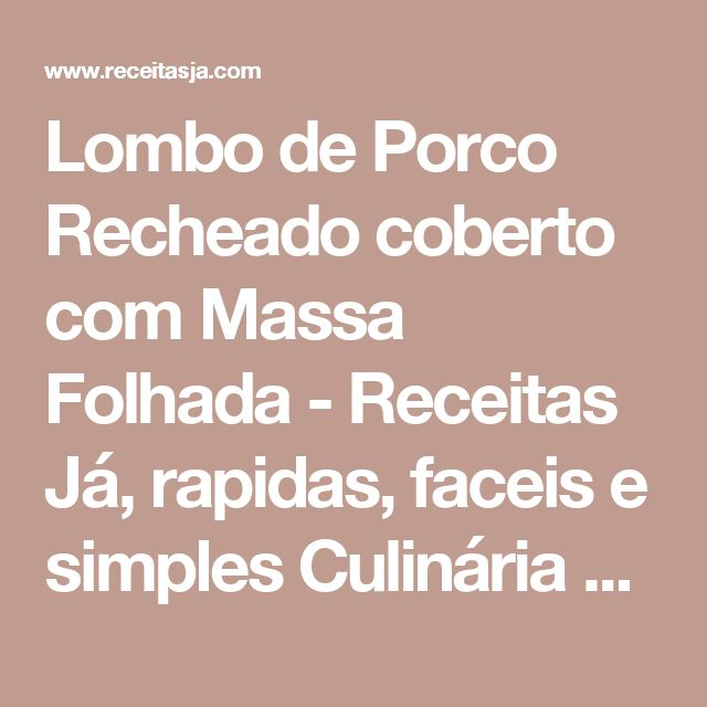 Lombo de Porco Recheado coberto com Massa Folhada - Receitas Já, rapidas, faceis e simples Culinária para todos!!!