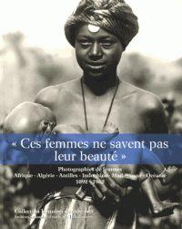 Ces femmes ne savent pas leur beauté photographies de femmes  Afrique, Algérie, Antilles, Indochine, Madagascar, Océanie, 1892-1962 /   Dion, Isabelle (1961-....) (auteur) http://bu.univ-angers.fr/rechercher/description?notice=000888441