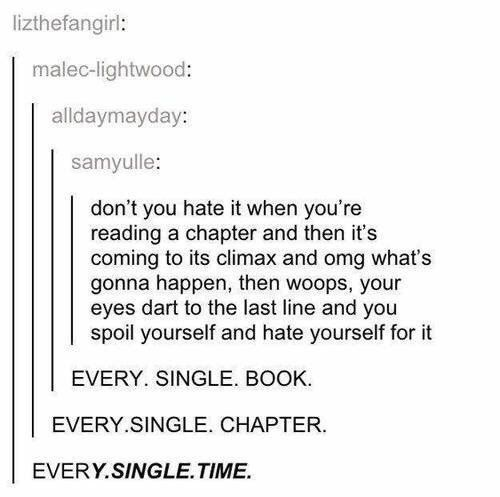 Omg I hate it when I do that. Or when u check how many pages are in the book and u read the last page and it spoils the whole book