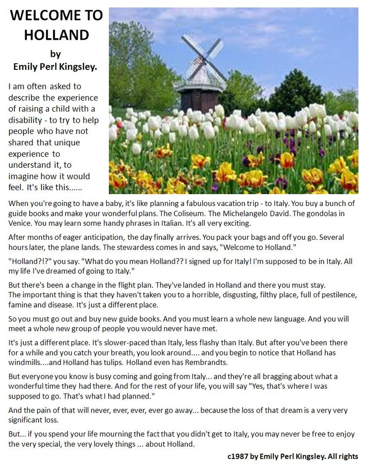 autism holland essay There's a wonderful essay welcome to holland about the experience of raising a child with a disability that celebrates the beauty of the alternate journey, and about accepting how life will be different for you and your child because of that disability.