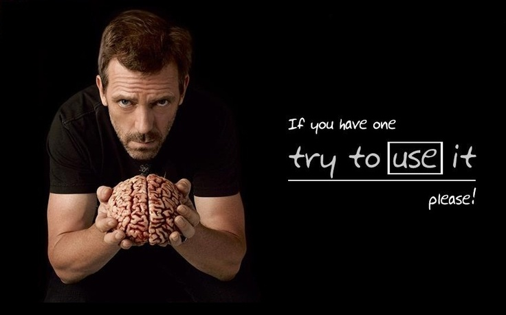 """If you have one, try to use it please!"" Dr. Gregory House, House MD quotes"
