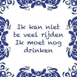 Ik kan niet teveel rijden Ik moet nog drinken www.tegeltjeswijsheid.nl #tegeltje #tegeltjeswijsheid #quote