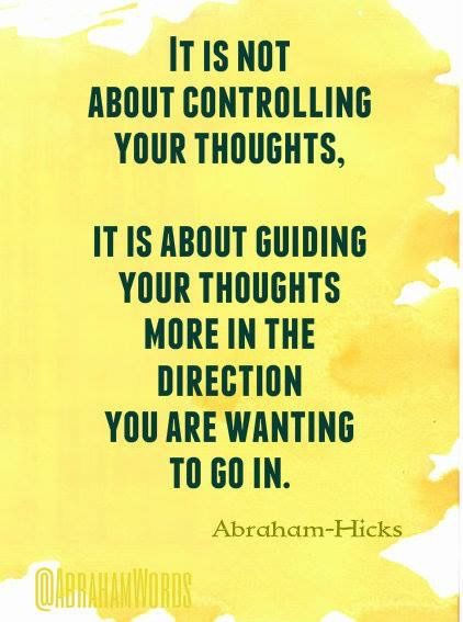 It is not about controlling your thoughts; it is about guiding your thoughts more in the direction you are wanting to go in.  --Abraham Hicks