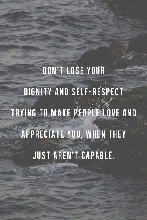 Don't lose your dignity and self-respect trying to make people love and appreciate you, when they just aren't capable.