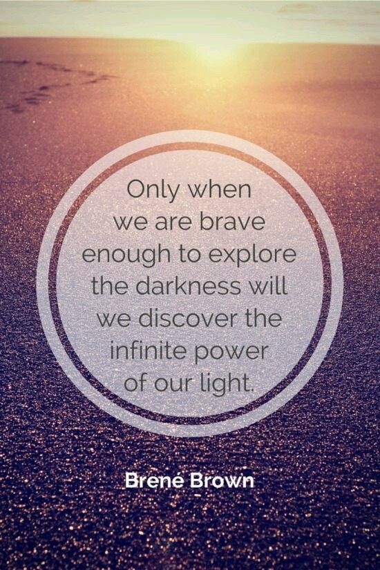 Only when we are brave enough to explore darkness will we discover infinite power of our light..