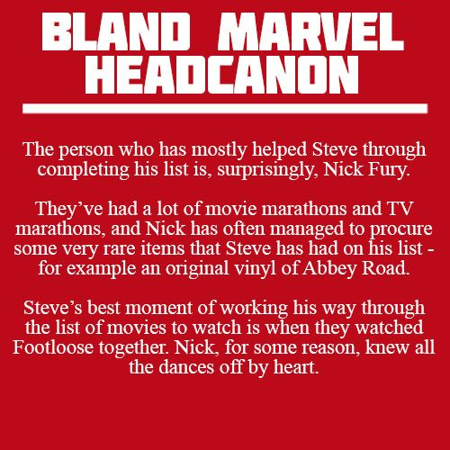 """""""    The person who has mostly helped Steve through completing his list is, surprisingly, Nick Fury. They've had a lot of movie marathons and TV marathons, and Nick has often managed to procure some..."""
