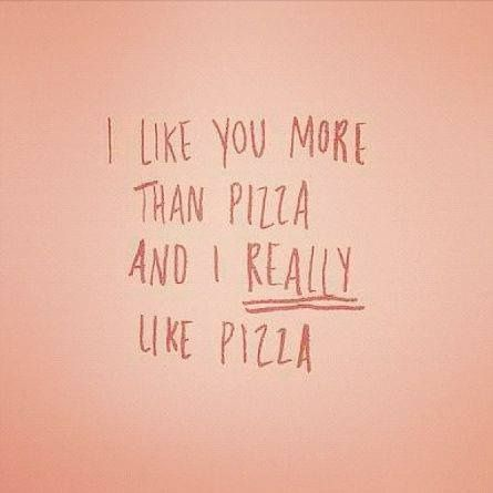 "Funny love quote - ""I like you more than pizza and I really like pizza"" {Courtesy of Dorthy Rosenberg}"