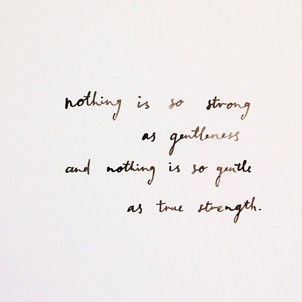 nothing is so strong as gentleness and nothing is so gentle as true strength