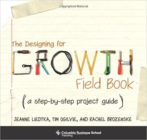 The Designing for Growth Field Book: A Step-by-Step Project Guide (Columbia Business School Publishing): Amazon.co.uk: Jeanne Liedtka, Tim Ogilvie, Rachel Brozenske: 9780231164672: Books