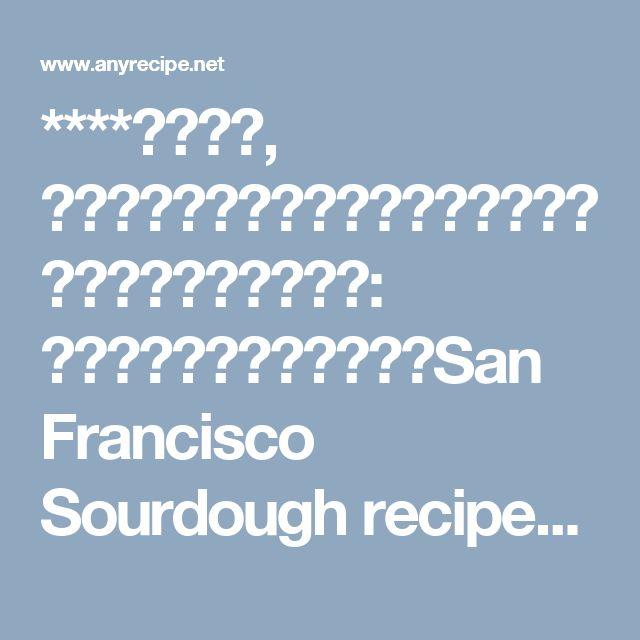 ****サワー種, サワードーフランスパンの作り方、サワー種のパンの作り方: 天然酵母のパンの作り方、San Francisco Sourdough recipe、How to make sourdough starter,*****