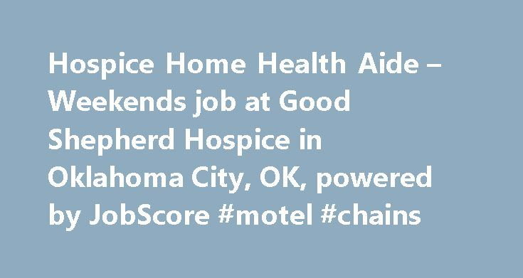 Hospice Home Health Aide – Weekends job at Good Shepherd Hospice in Oklahoma City, OK, powered by JobScore #motel #chains http://hotel.remmont.com/hospice-home-health-aide-weekends-job-at-good-shepherd-hospice-in-oklahoma-city-ok-powered-by-jobscore-motel-chains/  #hospice home health aide # Hospice Home Health Aide – Weekends Good Shepherd Hospice of Oklahoma City is looking for an experienced Hospice Health Aide. Weekends Provides support services under the supervision of our clinical…