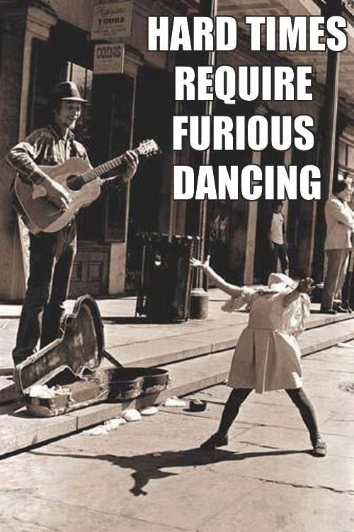 Hard times required furious dancing..