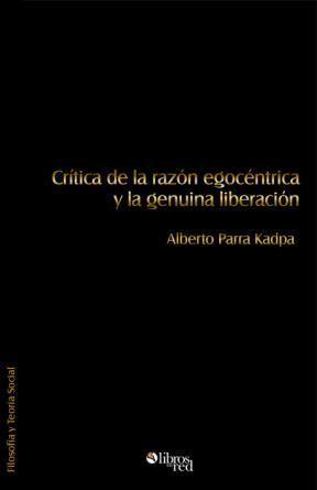 CRÍTICA DE LA RAZÓN EGOCÉNTRICA Y LA GENUINA LIBERACIÓN - Alberto Parra Kadpa - Filosofía y Teoría Social