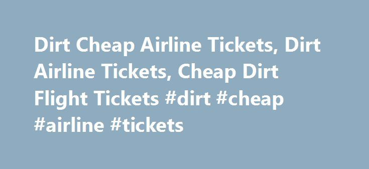 Dirt Cheap Airline Tickets, Dirt Airline Tickets, Cheap Dirt Flight Tickets #dirt #cheap #airline #tickets http://entertainment.remmont.com/dirt-cheap-airline-tickets-dirt-airline-tickets-cheap-dirt-flight-tickets-dirt-cheap-airline-tickets-3/  #dirt cheap airline tickets # Dirt Cheap Airline Tickets Be it young-at-heart or young-in-age, people of all types and kinds, shapes and sizes and from…