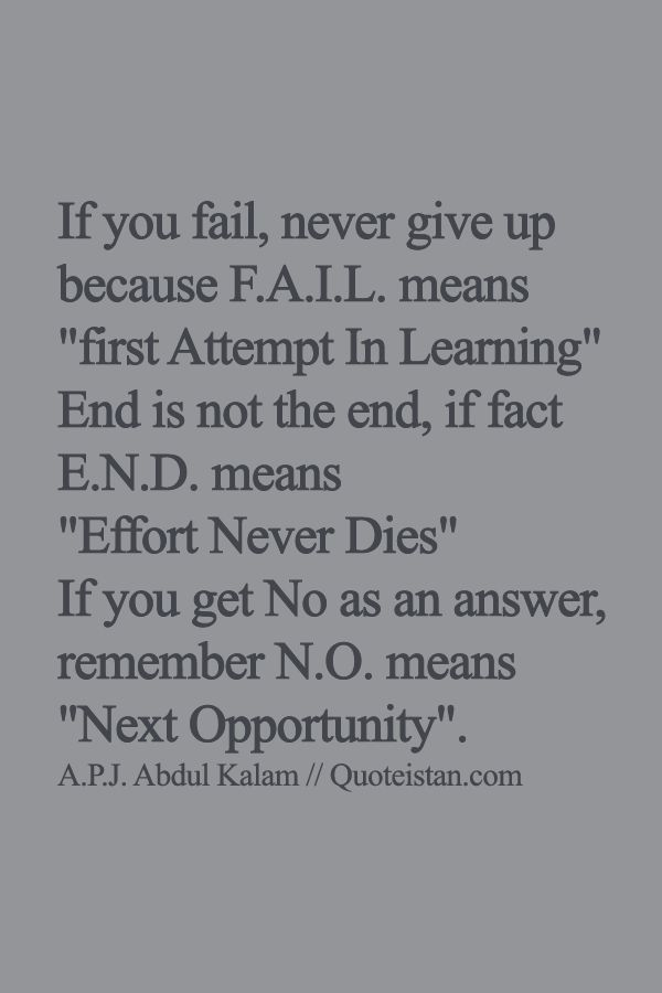 If you fail, never give up because F.A.I.L. means first Attempt In Learning End is not the end, if fact E.N.D. means Effort Never Dies If you get No as an answer, remember N.O. means Next Opportunity. #quote
