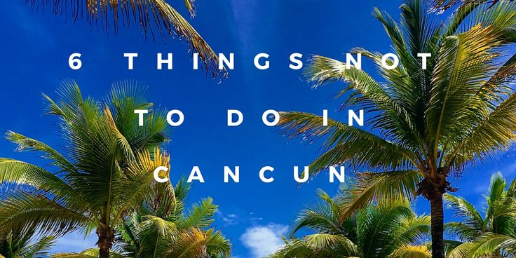 You've booked a trip to Cancun! You are all set to have the best vacation of your life... that is, if you follow these 6 tips of what not to do!